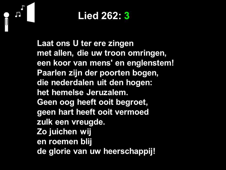 Lied 262: 3 Laat ons U ter ere zingen met allen, die uw troon omringen, een koor van mens en englenstem.