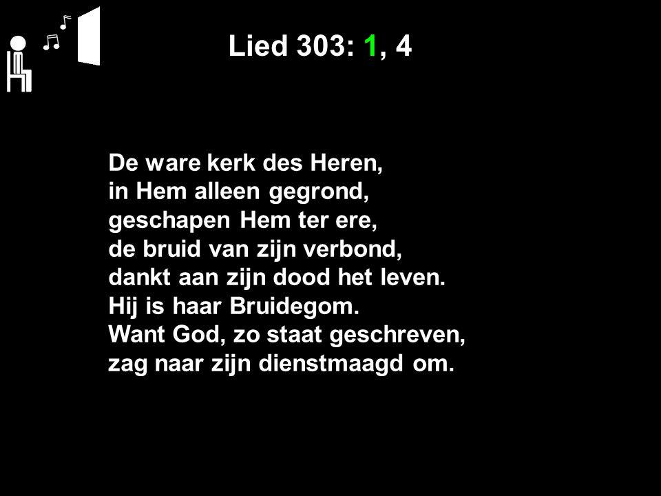 Lied 303: 1, 4 De ware kerk des Heren, in Hem alleen gegrond, geschapen Hem ter ere, de bruid van zijn verbond, dankt aan zijn dood het leven. Hij is