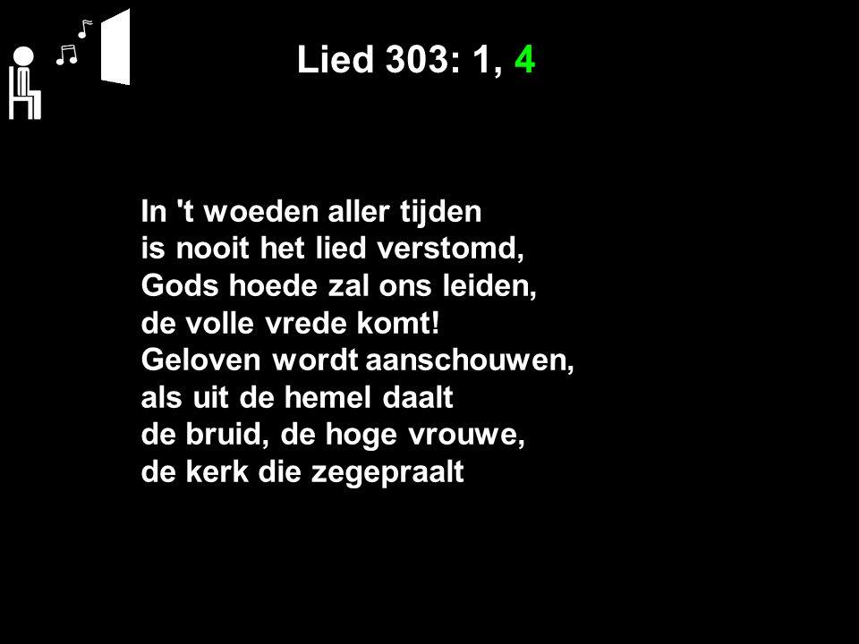 Lied 303: 1, 4 In 't woeden aller tijden is nooit het lied verstomd, Gods hoede zal ons leiden, de volle vrede komt! Geloven wordt aanschouwen, als ui