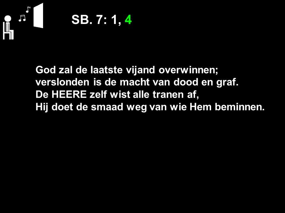 SB. 7: 1, 4 God zal de laatste vijand overwinnen; verslonden is de macht van dood en graf.