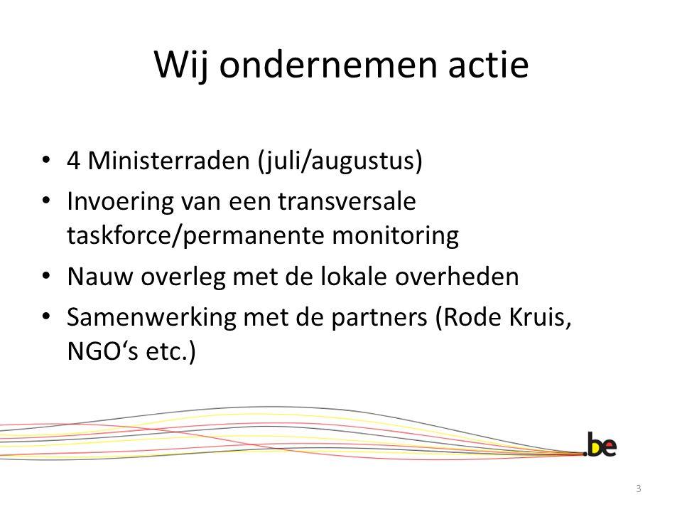 Wij ondernemen actie 4 Ministerraden (juli/augustus) Invoering van een transversale taskforce/permanente monitoring Nauw overleg met de lokale overheden Samenwerking met de partners (Rode Kruis, NGO's etc.) 3