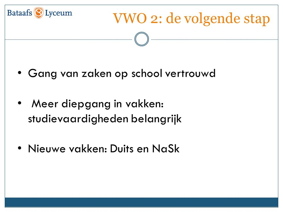 VWO 2: de volgende stap Gang van zaken op school vertrouwd Meer diepgang in vakken: studievaardigheden belangrijk Nieuwe vakken: Duits en NaSk