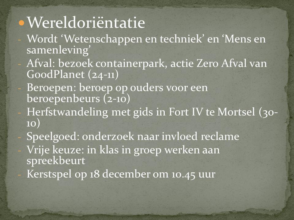 Wereldoriëntatie - Wordt 'Wetenschappen en techniek' en 'Mens en samenleving' - Afval: bezoek containerpark, actie Zero Afval van GoodPlanet (24-11) - Beroepen: beroep op ouders voor een beroepenbeurs (2-10) - Herfstwandeling met gids in Fort IV te Mortsel (30- 10) - Speelgoed: onderzoek naar invloed reclame - Vrije keuze: in klas in groep werken aan spreekbeurt - Kerstspel op 18 december om 10.45 uur