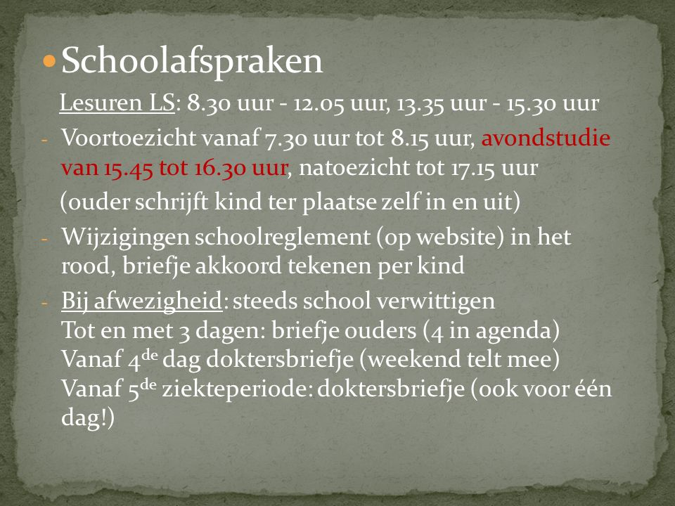 Schoolafspraken Lesuren LS: 8.30 uur - 12.05 uur, 13.35 uur - 15.30 uur - Voortoezicht vanaf 7.30 uur tot 8.15 uur, avondstudie van 15.45 tot 16.30 uur, natoezicht tot 17.15 uur (ouder schrijft kind ter plaatse zelf in en uit) - Wijzigingen schoolreglement (op website) in het rood, briefje akkoord tekenen per kind - Bij afwezigheid: steeds school verwittigen Tot en met 3 dagen: briefje ouders (4 in agenda) Vanaf 4 de dag doktersbriefje (weekend telt mee) Vanaf 5 de ziekteperiode: doktersbriefje (ook voor één dag!)