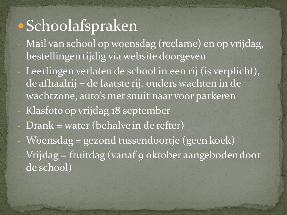 Schoolafspraken - Mail van school op woensdag (reclame) en op vrijdag, bestellingen tijdig via website doorgeven - Leerlingen verlaten de school in een rij (is verplicht), de afhaalrij = de laatste rij, ouders wachten in de wachtzone, auto's met snuit naar voor parkeren - Klasfoto op vrijdag 18 september - Drank = water (behalve in de refter) - Woensdag = gezond tussendoortje (geen koek) - Vrijdag = fruitdag (vanaf 9 oktober aangeboden door de school)