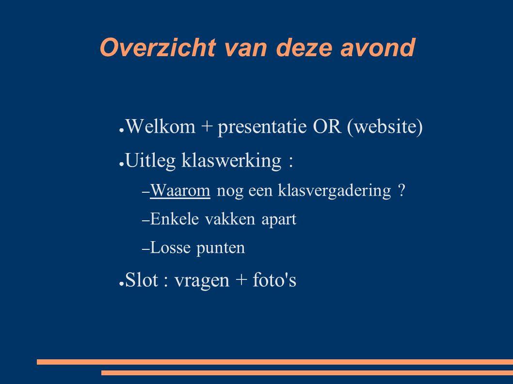 Overzicht van deze avond ● Welkom + presentatie OR (website) ● Uitleg klaswerking : – Waarom nog een klasvergadering ? – Enkele vakken apart – Losse p