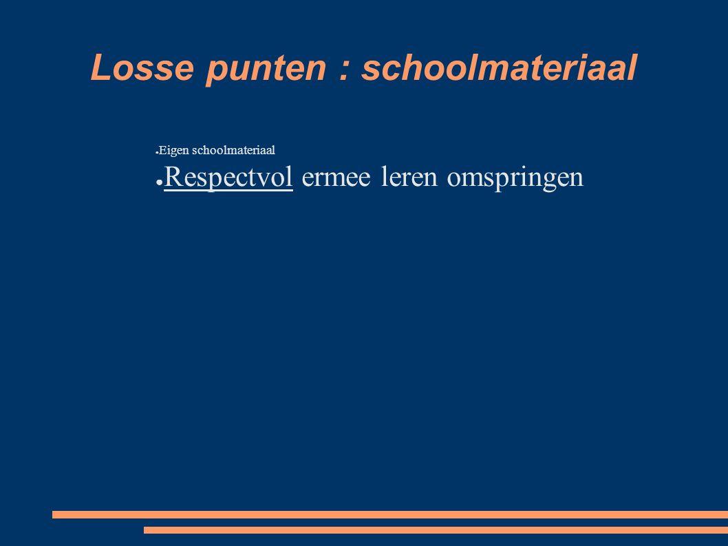 Losse punten : schoolmateriaal ● Eigen schoolmateriaal ● Respectvol ermee leren omspringen