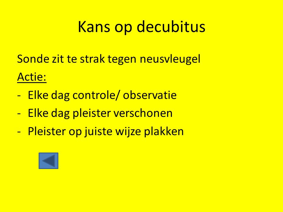 Kans op decubitus Sonde zit te strak tegen neusvleugel Actie: -Elke dag controle/ observatie -Elke dag pleister verschonen -Pleister op juiste wijze p