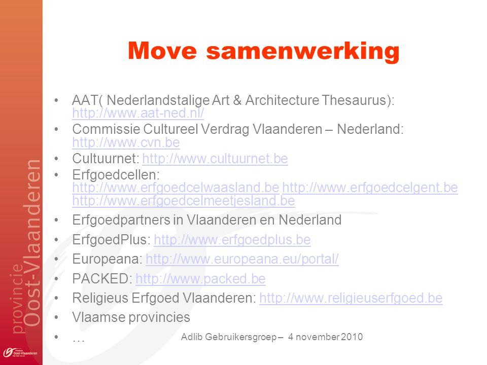 Move samenwerking AAT( Nederlandstalige Art & Architecture Thesaurus): http://www.aat-ned.nl/ http://www.aat-ned.nl/ Commissie Cultureel Verdrag Vlaanderen – Nederland: http://www.cvn.be http://www.cvn.be Cultuurnet: http://www.cultuurnet.behttp://www.cultuurnet.be Erfgoedcellen: http://www.erfgoedcelwaasland.be http://www.erfgoedcelgent.be http://www.erfgoedcelmeetjesland.be http://www.erfgoedcelwaasland.behttp://www.erfgoedcelgent.be http://www.erfgoedcelmeetjesland.be Erfgoedpartners in Vlaanderen en Nederland ErfgoedPlus: http://www.erfgoedplus.behttp://www.erfgoedplus.be Europeana: http://www.europeana.eu/portal/http://www.europeana.eu/portal/ PACKED: http://www.packed.behttp://www.packed.be Religieus Erfgoed Vlaanderen: http://www.religieuserfgoed.behttp://www.religieuserfgoed.be Vlaamse provincies … Adlib Gebruikersgroep – 4 november 2010