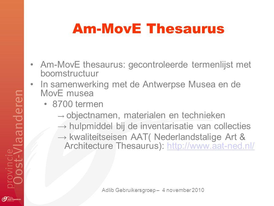 Am-MovE Thesaurus Am-MovE thesaurus: gecontroleerde termenlijst met boomstructuur In samenwerking met de Antwerpse Musea en de MovE musea 8700 termen → objectnamen, materialen en technieken → hulpmiddel bij de inventarisatie van collecties → kwaliteitseisen AAT( Nederlandstalige Art & Architecture Thesaurus): http://www.aat-ned.nl/http://www.aat-ned.nl/ Adlib Gebruikersgroep – 4 november 2010