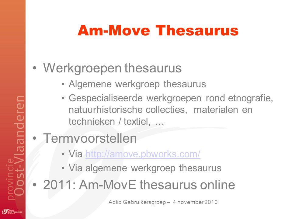 Am-Move Thesaurus Werkgroepen thesaurus Algemene werkgroep thesaurus Gespecialiseerde werkgroepen rond etnografie, natuurhistorische collecties, materialen en technieken / textiel, … Termvoorstellen Via http://amove.pbworks.com/http://amove.pbworks.com/ Via algemene werkgroep thesaurus 2011: Am-MovE thesaurus online Adlib Gebruikersgroep – 4 november 2010