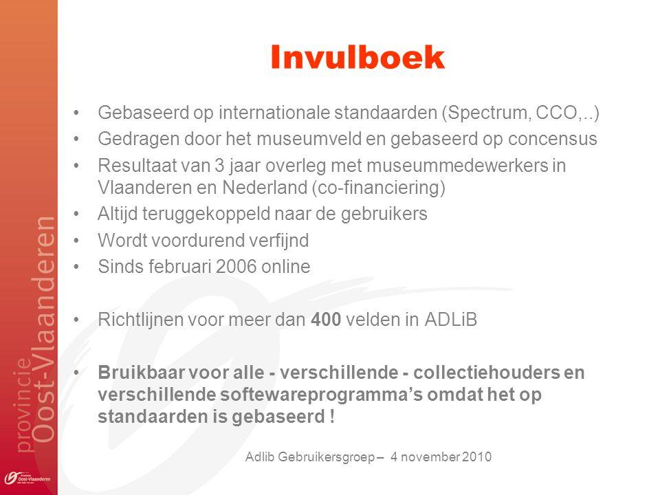 Invulboek Gebaseerd op internationale standaarden (Spectrum, CCO,..) Gedragen door het museumveld en gebaseerd op concensus Resultaat van 3 jaar overleg met museummedewerkers in Vlaanderen en Nederland (co-financiering) Altijd teruggekoppeld naar de gebruikers Wordt voordurend verfijnd Sinds februari 2006 online Richtlijnen voor meer dan 400 velden in ADLiB Bruikbaar voor alle - verschillende - collectiehouders en verschillende softewareprogramma's omdat het op standaarden is gebaseerd .