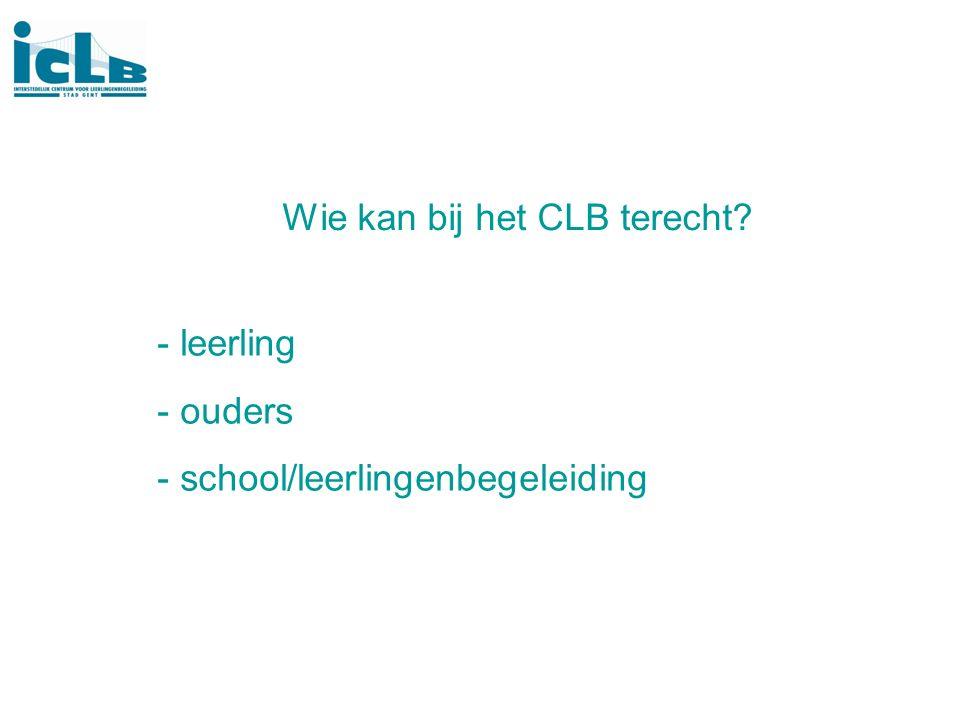 Wie kan bij het CLB terecht? - leerling - ouders - school/leerlingenbegeleiding