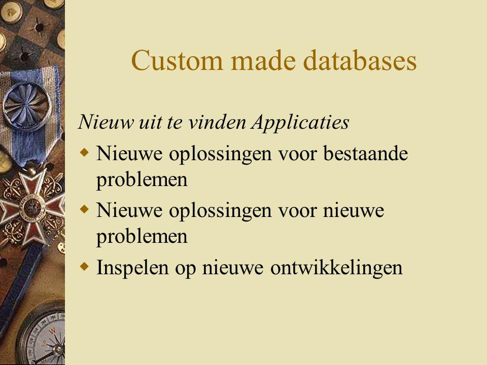 Custom made databases Nieuw uit te vinden Applicaties  Nieuwe oplossingen voor bestaande problemen  Nieuwe oplossingen voor nieuwe problemen  Inspelen op nieuwe ontwikkelingen