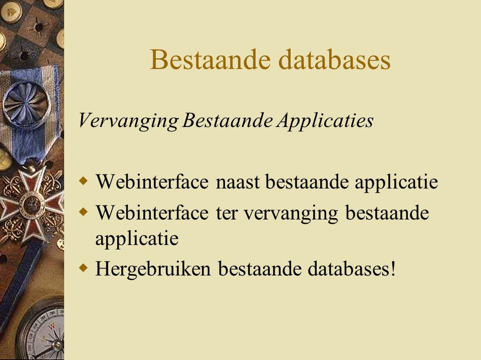 Bestaande databases Vervanging Bestaande Applicaties  Webinterface naast bestaande applicatie  Webinterface ter vervanging bestaande applicatie  Hergebruiken bestaande databases!