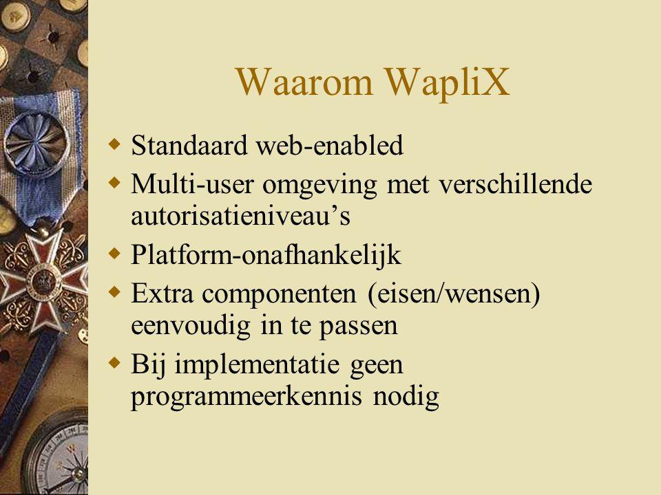 Waarom WapliX  Standaard web-enabled  Multi-user omgeving met verschillende autorisatieniveau's  Platform-onafhankelijk  Extra componenten (eisen/wensen) eenvoudig in te passen  Bij implementatie geen programmeerkennis nodig