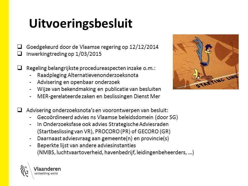 Uitvoeringsbesluit  Goedgekeurd door de Vlaamse regering op 12/12/2014  Inwerkingtreding op 1/03/2015  Regeling belangrijkste procedureaspecten inzake o.m.: -Raadpleging Alternatievenonderzoeksnota -Advisering en openbaar onderzoek -Wijze van bekendmaking en publicatie van besluiten -MER-gerelateerde zaken en beslissingen Dienst Mer  Advisering onderzoeksnota's en voorontwerpen van besluit: -Gecoördineerd advies ns Vlaamse beleidsdomein (door SG) -In Onderzoeksfase ook advies Strategische Adviesraden (Startbeslissing van VR), PROCORO (PR) of GECORO (GR) -Daarnaast adviesvraag aan gemeente(n) en provincie(s) -Beperkte lijst van andere adviesinstanties (NMBS, luchtvaartoverheid, havenbedrijf, leidingenbeheerders, …)
