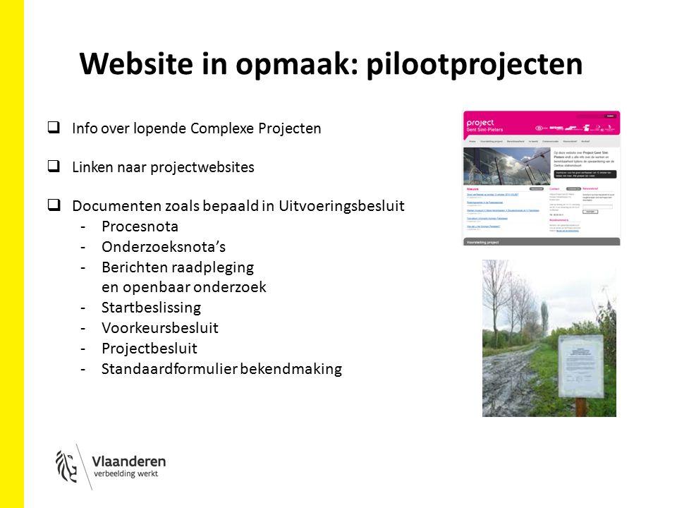 Website in opmaak: pilootprojecten  Info over lopende Complexe Projecten  Linken naar projectwebsites  Documenten zoals bepaald in Uitvoeringsbesluit -Procesnota -Onderzoeksnota's -Berichten raadpleging en openbaar onderzoek -Startbeslissing -Voorkeursbesluit -Projectbesluit -Standaardformulier bekendmaking