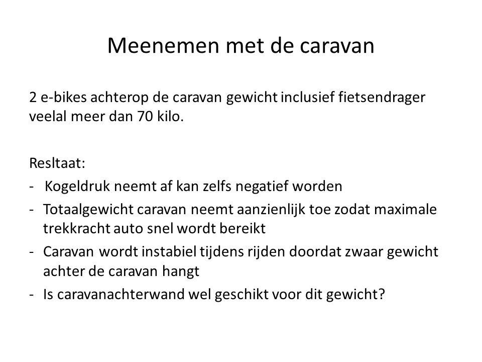 Meenemen met de caravan 2 e-bikes achterop de caravan gewicht inclusief fietsendrager veelal meer dan 70 kilo. Resltaat: - Kogeldruk neemt af kan zelf