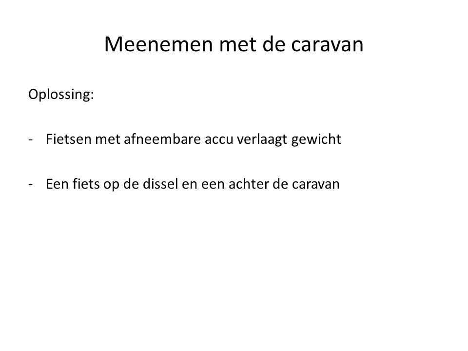 Oplossing: -Fietsen met afneembare accu verlaagt gewicht -Een fiets op de dissel en een achter de caravan Meenemen met de caravan