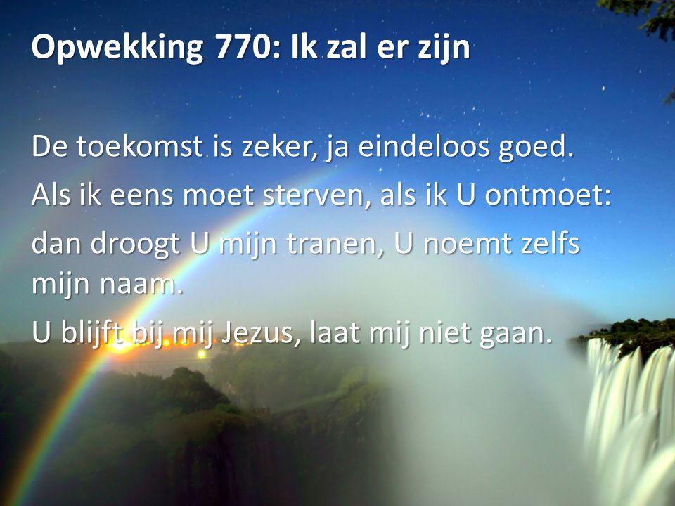 Opwekking 770: Ik zal er zijn De toekomst is zeker, ja eindeloos goed. Als ik eens moet sterven, als ik U ontmoet: dan droogt U mijn tranen, U noemt z