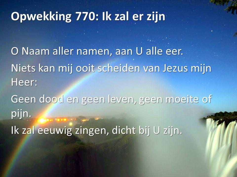 Opwekking 770: Ik zal er zijn O Naam aller namen, aan U alle eer. Niets kan mij ooit scheiden van Jezus mijn Heer: Geen dood en geen leven, geen moeit