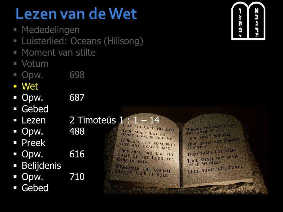 Lezen van de Wet  Mededelingen  Luisterlied: Oceans (Hillsong)  Moment van stilte  Votum  Opw.698  Wet  Opw.687  Gebed  Lezen2 Timoteüs 1 : 1