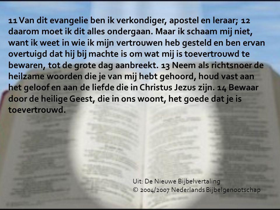 11 Van dit evangelie ben ik verkondiger, apostel en leraar; 12 daarom moet ik dit alles ondergaan. Maar ik schaam mij niet, want ik weet in wie ik mij