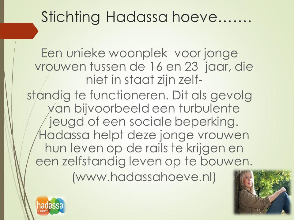 Stichting Hadassa hoeve……. Een unieke woonplek voor jonge vrouwen tussen de 16 en 23 jaar, die niet in staat zijn zelf- standig te functioneren. Dit a