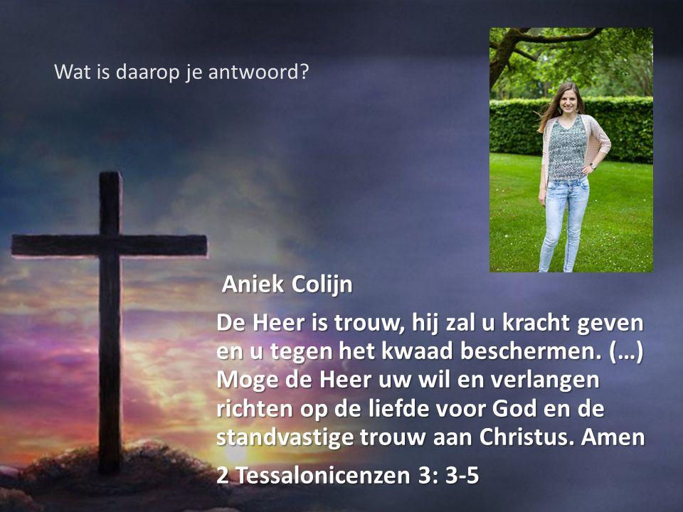 Aniek Colijn Aniek Colijn De Heer is trouw, hij zal u kracht geven en u tegen het kwaad beschermen. (…) Moge de Heer uw wil en verlangen richten op de