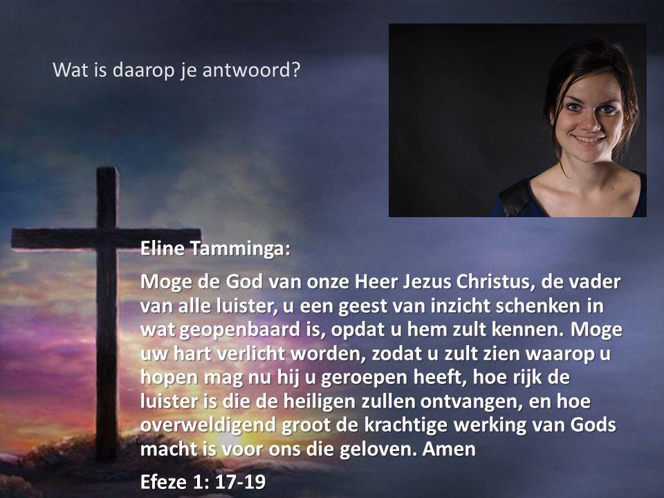 Eline Tamminga: Moge de God van onze Heer Jezus Christus, de vader van alle luister, u een geest van inzicht schenken in wat geopenbaard is, opdat u h