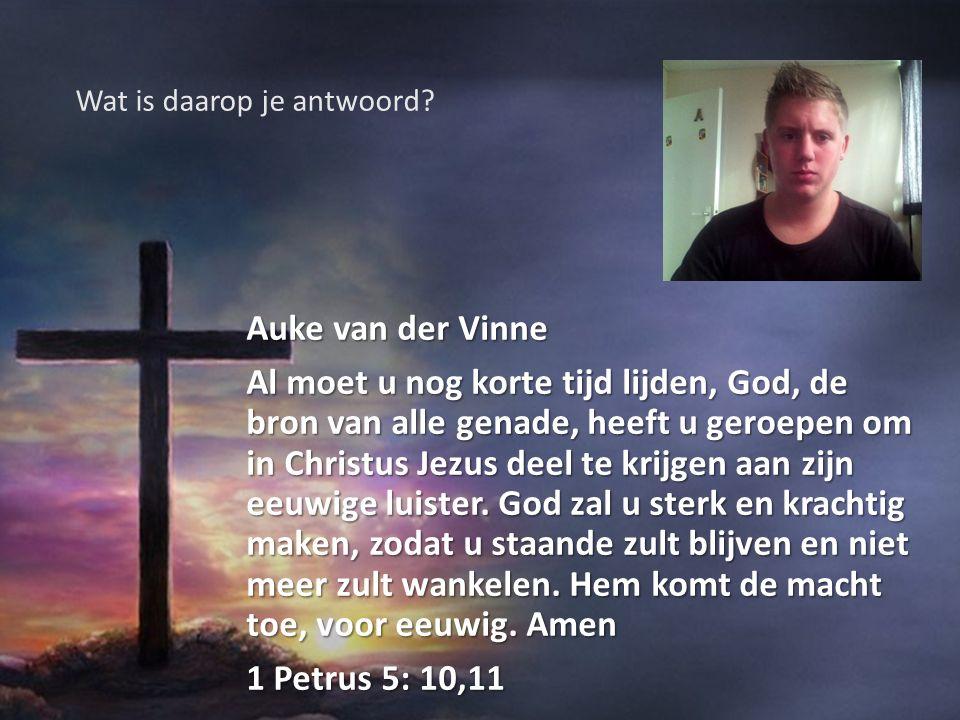 Auke van der Vinne Al moet u nog korte tijd lijden, God, de bron van alle genade, heeft u geroepen om in Christus Jezus deel te krijgen aan zijn eeuwi