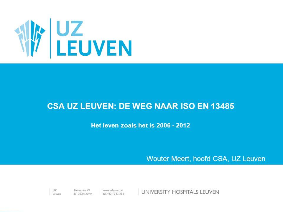 Het leven zoals het is 2006 - 2012 CSA UZ LEUVEN: DE WEG NAAR ISO EN 13485 Wouter Meert, hoofd CSA, UZ Leuven