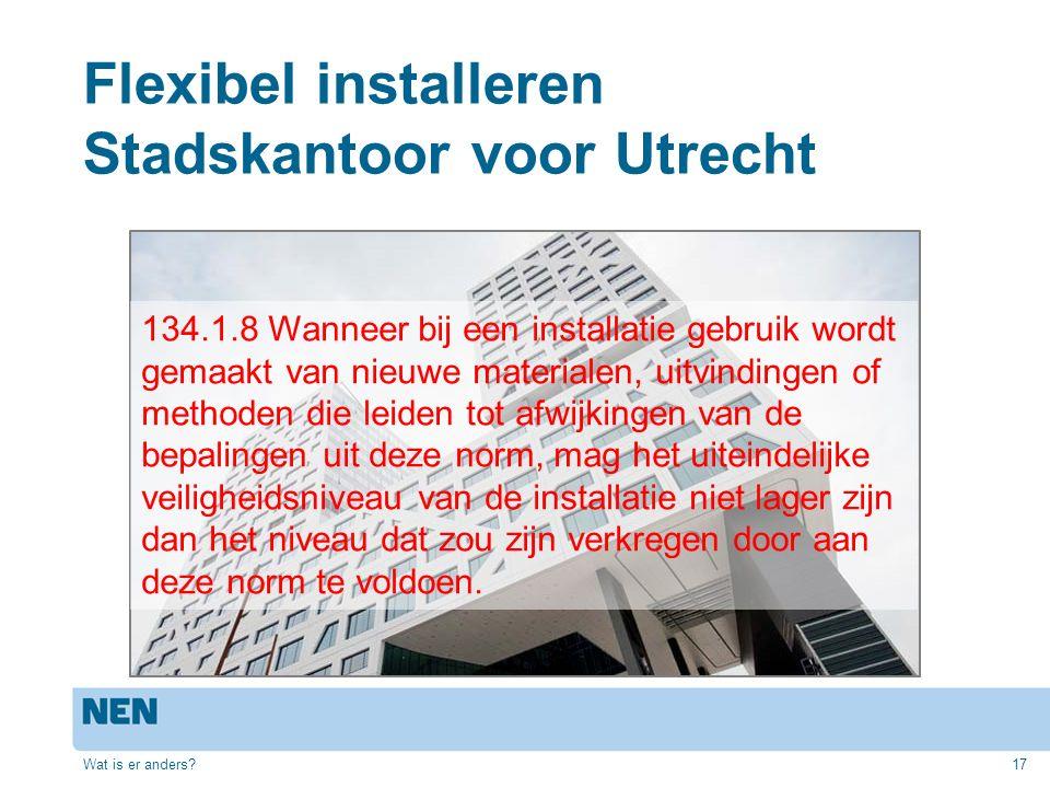 Flexibel installeren Stadskantoor voor Utrecht Wat is er anders?17 134.1.8 Wanneer bij een installatie gebruik wordt gemaakt van nieuwe materialen, uitvindingen of methoden die leiden tot afwijkingen van de bepalingen uit deze norm, mag het uiteindelijke veiligheidsniveau van de installatie niet lager zijn dan het niveau dat zou zijn verkregen door aan deze norm te voldoen.