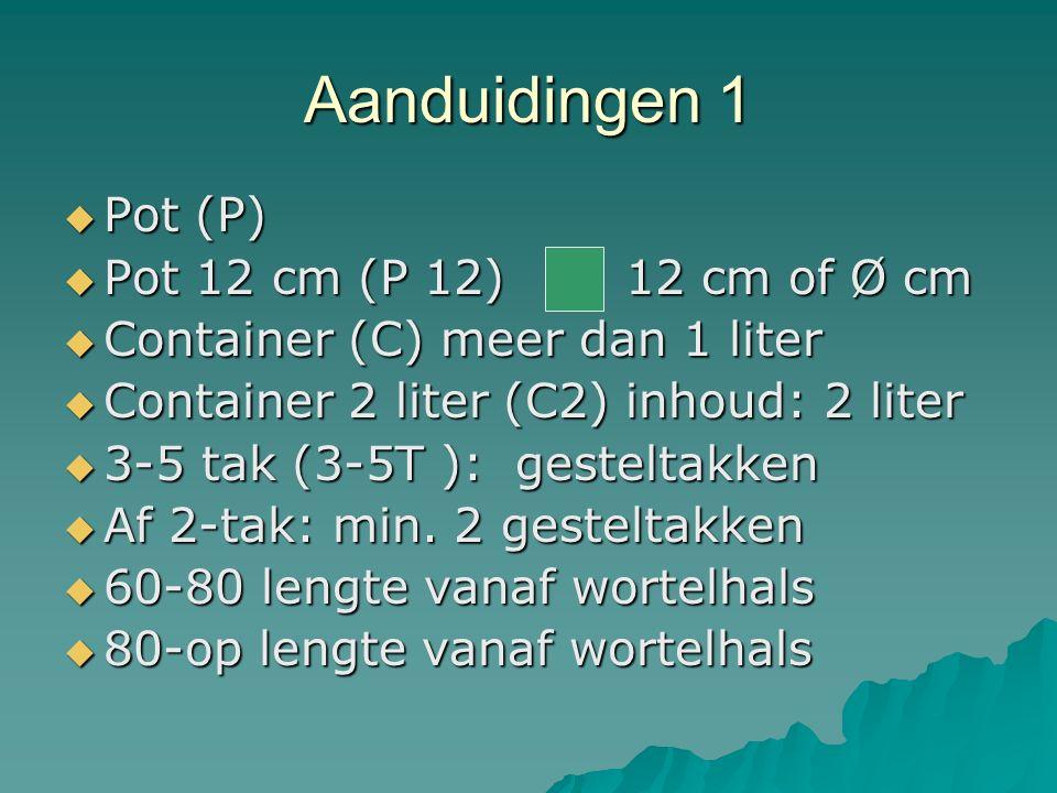 Aanduidingen 1  Pot (P)  Pot 12 cm (P 12) 12 cm of Ø cm  Container (C) meer dan 1 liter  Container 2 liter (C2) inhoud: 2 liter  3-5 tak (3-5T ):