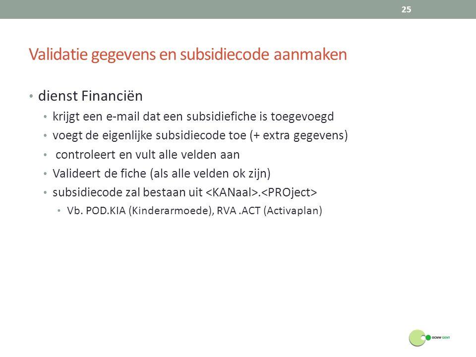 Validatie gegevens en subsidiecode aanmaken dienst Financiën krijgt een e-mail dat een subsidiefiche is toegevoegd voegt de eigenlijke subsidiecode toe (+ extra gegevens) controleert en vult alle velden aan Valideert de fiche (als alle velden ok zijn) subsidiecode zal bestaan uit.