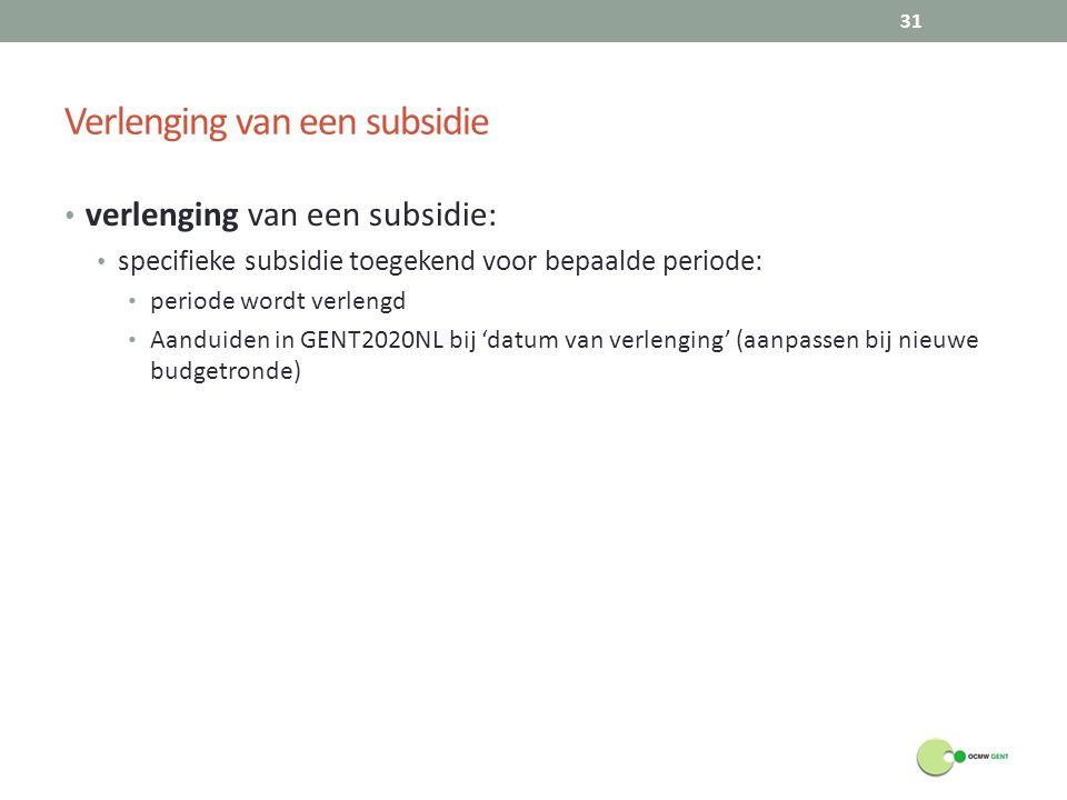 Verlenging van een subsidie verlenging van een subsidie: specifieke subsidie toegekend voor bepaalde periode: periode wordt verlengd Aanduiden in GENT2020NL bij 'datum van verlenging' (aanpassen bij nieuwe budgetronde) 31