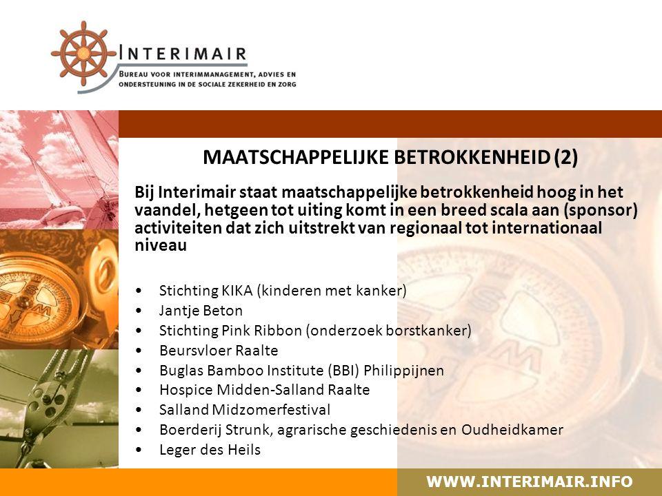 WWW.INTERIMAIR.INFO MAATSCHAPPELIJKE BETROKKENHEID (2) Bij Interimair staat maatschappelijke betrokkenheid hoog in het vaandel, hetgeen tot uiting komt in een breed scala aan (sponsor) activiteiten dat zich uitstrekt van regionaal tot internationaal niveau Stichting KIKA (kinderen met kanker) Jantje Beton Stichting Pink Ribbon (onderzoek borstkanker) Beursvloer Raalte Buglas Bamboo Institute (BBI) Philippijnen Hospice Midden-Salland Raalte Salland Midzomerfestival Boerderij Strunk, agrarische geschiedenis en Oudheidkamer Leger des Heils