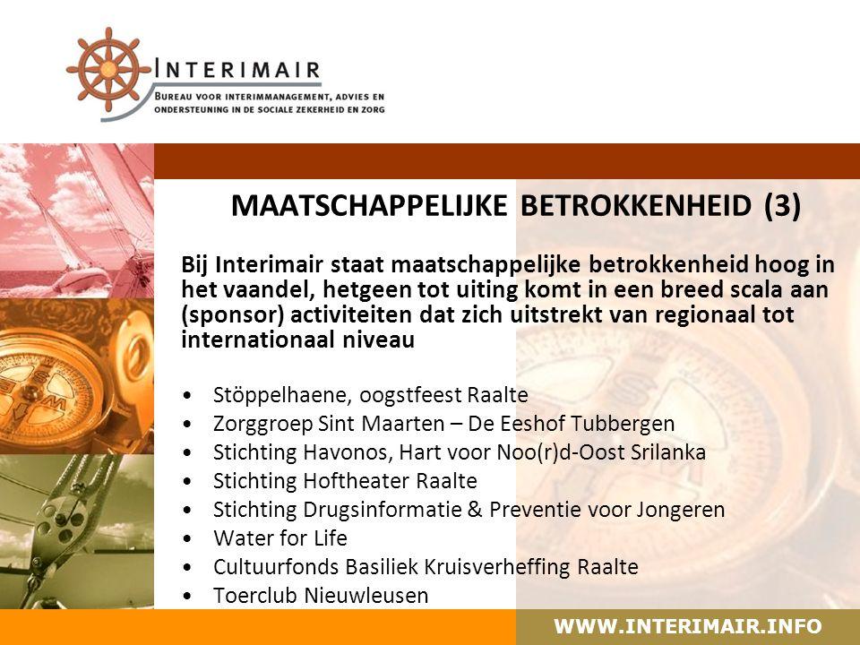 WWW.INTERIMAIR.INFO MAATSCHAPPELIJKE BETROKKENHEID (3) Bij Interimair staat maatschappelijke betrokkenheid hoog in het vaandel, hetgeen tot uiting komt in een breed scala aan (sponsor) activiteiten dat zich uitstrekt van regionaal tot internationaal niveau Stöppelhaene, oogstfeest Raalte Zorggroep Sint Maarten – De Eeshof Tubbergen Stichting Havonos, Hart voor Noo(r)d-Oost Srilanka Stichting Hoftheater Raalte Stichting Drugsinformatie & Preventie voor Jongeren Water for Life Cultuurfonds Basiliek Kruisverheffing Raalte Toerclub Nieuwleusen