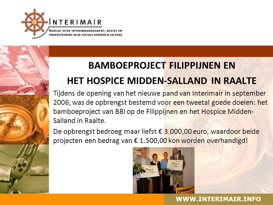 WWW.INTERIMAIR.INFO BAMBOEPROJECT FILIPPIJNEN EN HET HOSPICE MIDDEN-SALLAND IN RAALTE Tijdens de opening van het nieuwe pand van Interimair in september 2006, was de opbrengst bestemd voor een tweetal goede doelen: het bamboeproject van BBI op de Filippijnen en het Hospice Midden- Salland in Raalte.