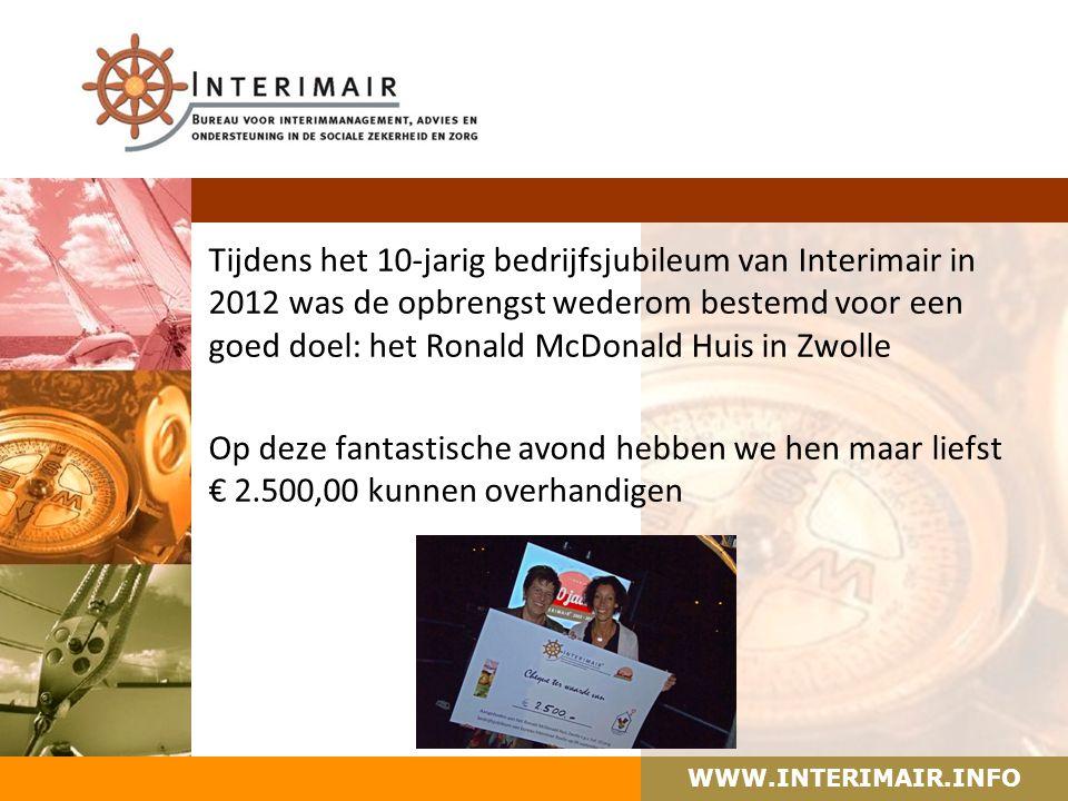 WWW.INTERIMAIR.INFO Tijdens het 10-jarig bedrijfsjubileum van Interimair in 2012 was de opbrengst wederom bestemd voor een goed doel: het Ronald McDonald Huis in Zwolle Op deze fantastische avond hebben we hen maar liefst € 2.500,00 kunnen overhandigen