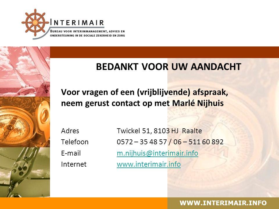 WWW.INTERIMAIR.INFO BEDANKT VOOR UW AANDACHT Voor vragen of een (vrijblijvende) afspraak, neem gerust contact op met Marlé Nijhuis AdresTwickel 51, 8103 HJ Raalte Telefoon 0572 – 35 48 57 / 06 – 511 60 892 E-mailm.nijhuis@interimair.infom.nijhuis@interimair.info Internetwww.interimair.infowww.interimair.info