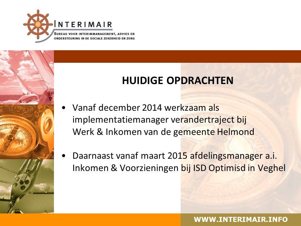 WWW.INTERIMAIR.INFO HUIDIGE OPDRACHTEN Vanaf december 2014 werkzaam als implementatiemanager verandertraject bij Werk & Inkomen van de gemeente Helmond Daarnaast vanaf maart 2015 afdelingsmanager a.i.