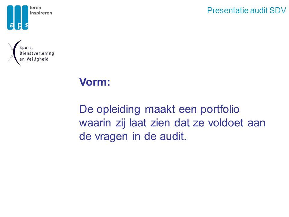 Presentatie audit SDV Vorm: De opleiding maakt een portfolio waarin zij laat zien dat ze voldoet aan de vragen in de audit.