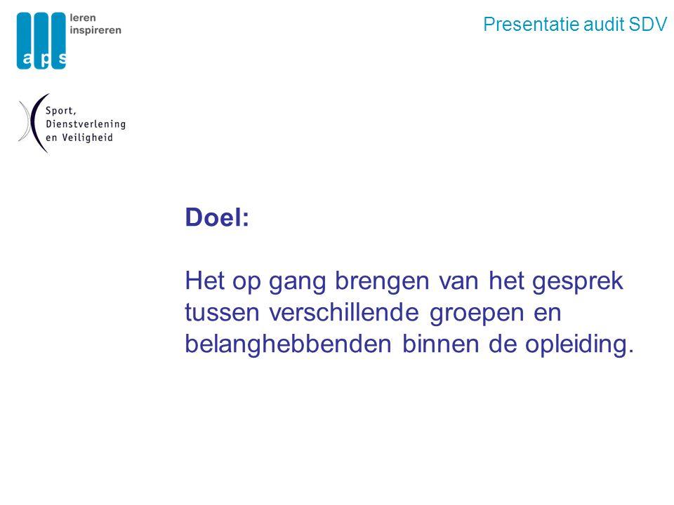 Presentatie audit SDV Doel: Het op gang brengen van het gesprek tussen verschillende groepen en belanghebbenden binnen de opleiding.