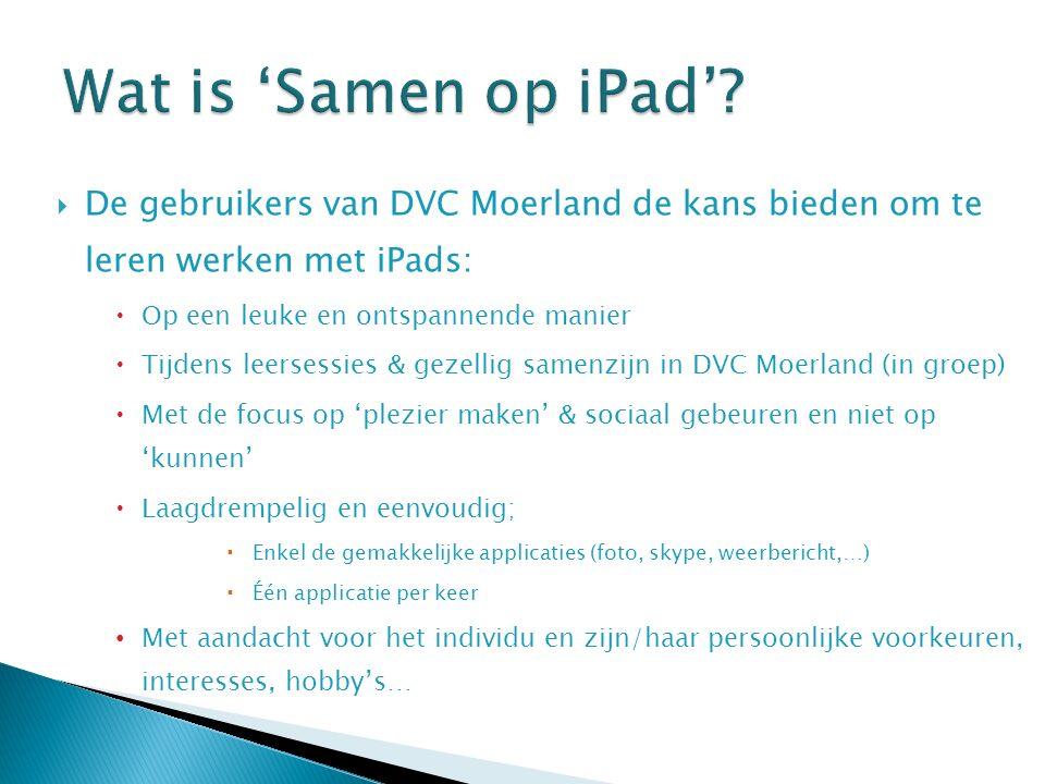  De gebruikers van DVC Moerland de kans bieden om te leren werken met iPads:  Op een leuke en ontspannende manier  Tijdens leersessies & gezellig samenzijn in DVC Moerland (in groep)  Met de focus op 'plezier maken' & sociaal gebeuren en niet op 'kunnen'  Laagdrempelig en eenvoudig;  Enkel de gemakkelijke applicaties (foto, skype, weerbericht,…)  Één applicatie per keer Met aandacht voor het individu en zijn/haar persoonlijke voorkeuren, interesses, hobby's…