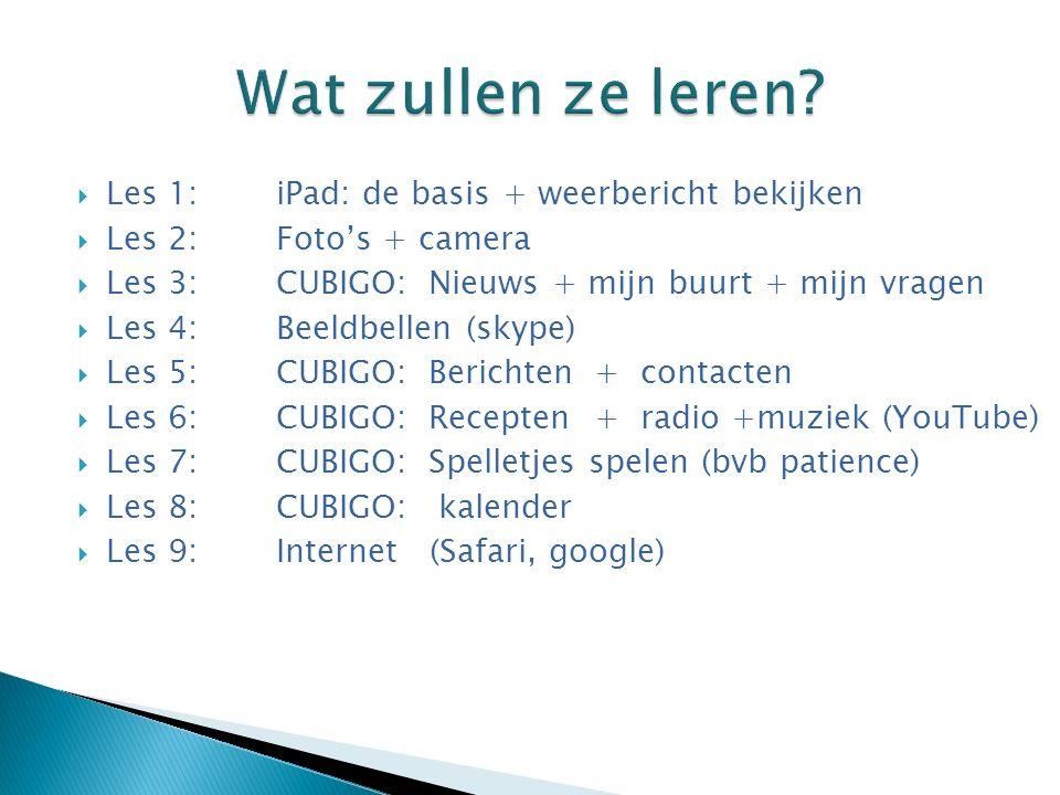  Les 1: iPad: de basis + weerbericht bekijken  Les 2: Foto's + camera  Les 3: CUBIGO: Nieuws + mijn buurt + mijn vragen  Les 4: Beeldbellen (skype)  Les 5: CUBIGO: Berichten + contacten  Les 6: CUBIGO: Recepten + radio +muziek (YouTube)  Les 7: CUBIGO: Spelletjes spelen (bvb patience)  Les 8: CUBIGO: kalender  Les 9: Internet (Safari, google)
