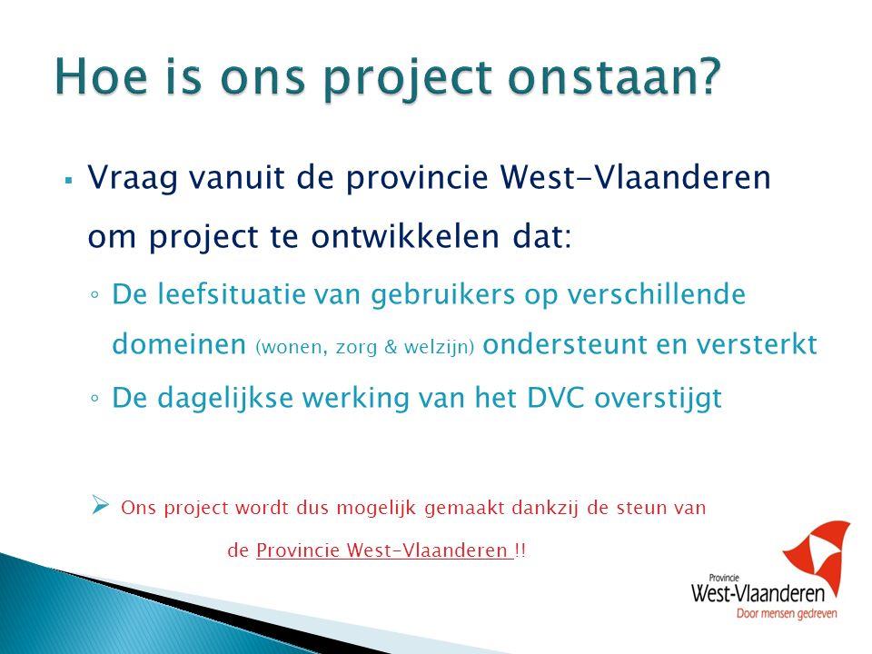  Vraag vanuit de provincie West-Vlaanderen om project te ontwikkelen dat: ◦ De leefsituatie van gebruikers op verschillende domeinen (wonen, zorg & welzijn) ondersteunt en versterkt ◦ De dagelijkse werking van het DVC overstijgt  Ons project wordt dus mogelijk gemaakt dankzij de steun van de Provincie West-Vlaanderen !!
