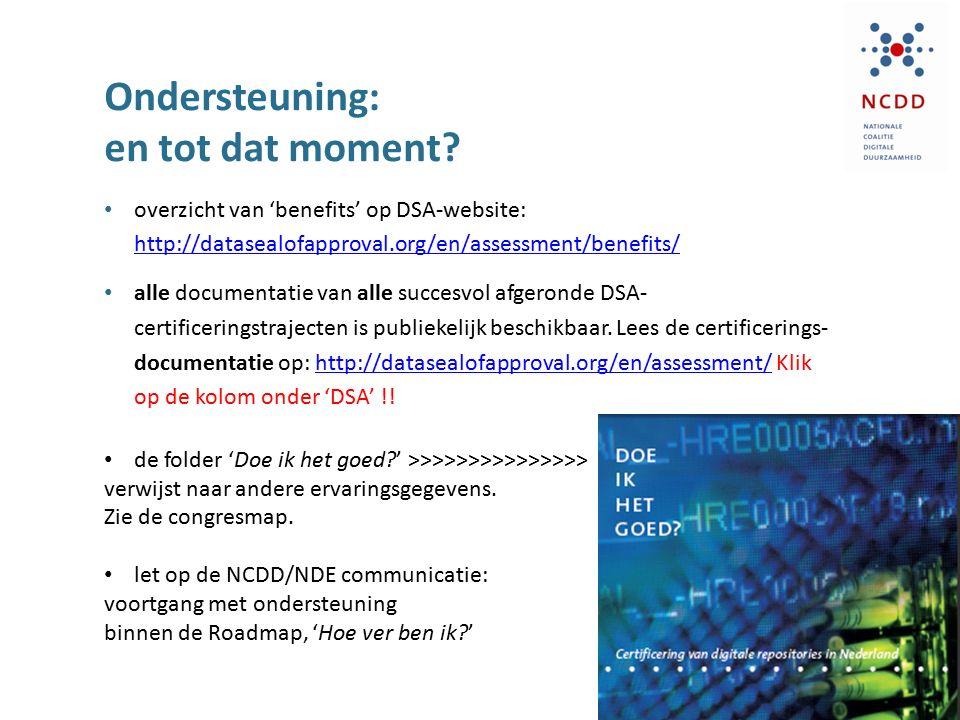 Ondersteuning: en tot dat moment? overzicht van 'benefits' op DSA-website: http://datasealofapproval.org/en/assessment/benefits/ http://datasealofappr