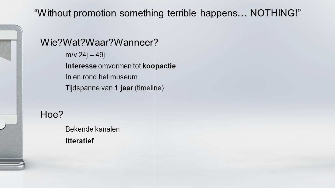 Without promotion something terrible happens… NOTHING! Wie Wat Waar Wanneer.